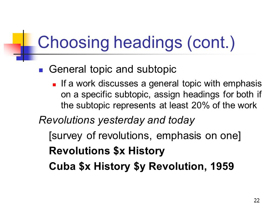 Choosing headings (cont.) Specificity Assign headings that are as specific as the material covered Consider proposing a new heading if no specific heading is found or can be constructed Assign broader headings only when not possible to assign a precise heading or when called for in SHM 21