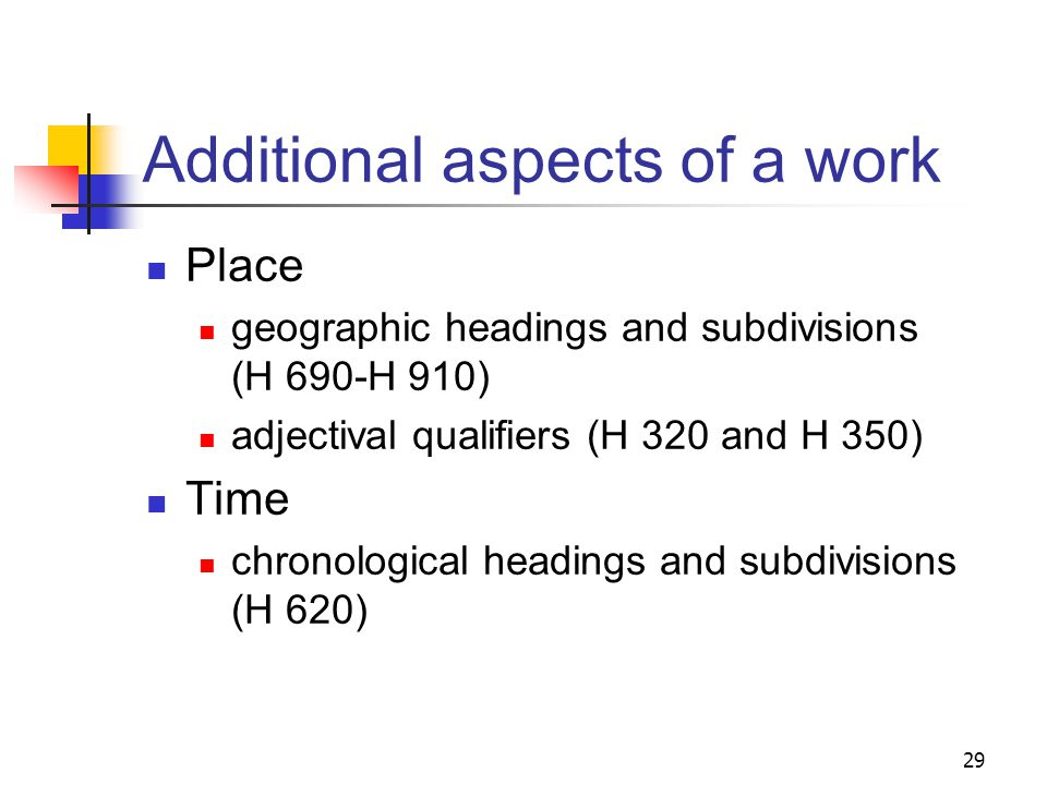 Example: H 1330 Biography Assign an appropriate combination of the following types of headings to a biography: name heading(s) for the person(s) if possible, a class of persons heading with the form subdivision –Biography if appropriate, headings to bring out the persons association with a place, organization or involvement with a specific event topical headings appropriate for the work 28
