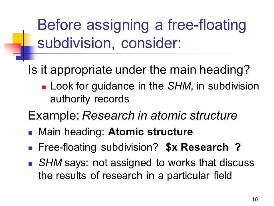 Application of free-floating subdivisions Free-floating subdivisions may be applied to many headings, BUT… free-floating does not mean that a subdivision may be applied to any heading catalogers must follow guidelines in the SHM to determine which subdivisions may be freely assigned to which headings 9
