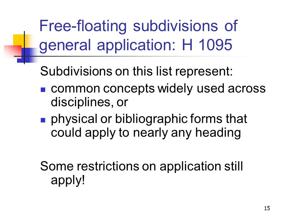 Types of free-floating subdivisions Form and topical subdivisions of general application (H 1095) Free-floating subdivisions under specific types of headings (H 1100-1145.5) Free-floating subdivisions controlled by pattern headings (H 1146-1200) Multiple subdivisions (H 1090) 14