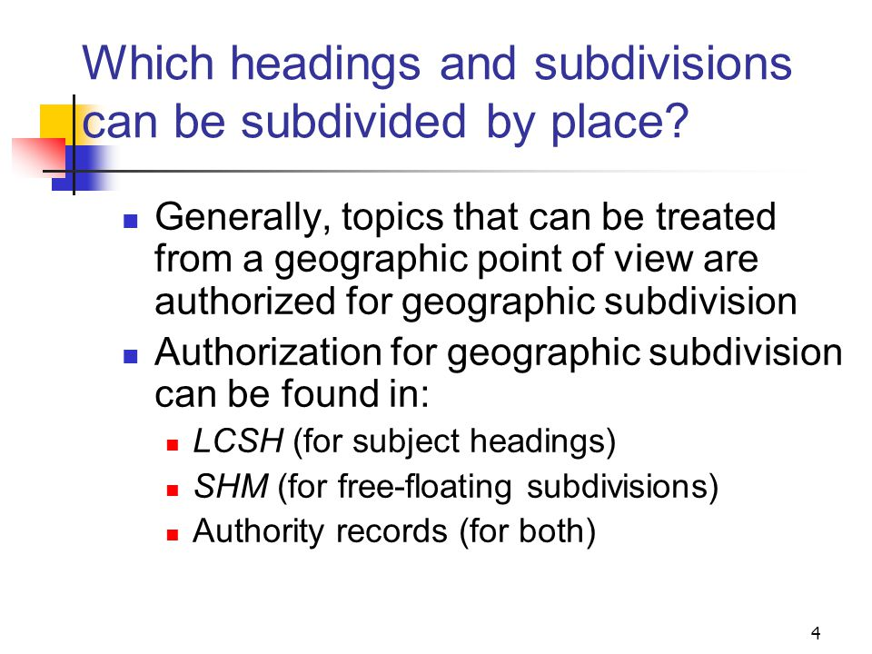 Tools for geographic subdivision SHM H 830 Geographic Subdivision H 832 Geographic Subdivision to the City Level H 835-836 Geographic Subdivision Information in Name and Subject Authority Records H 860 Subdivisions Further Subdivided by Place H 870 Interposition of Geographic Subdivisions Authority records LCSH 3