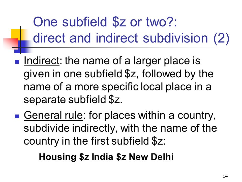 One subfield $z or two : direct and indirect subdivision Direct: the geographic subdivision is assigned in a single subfield $z, without interposing the name of a larger place.