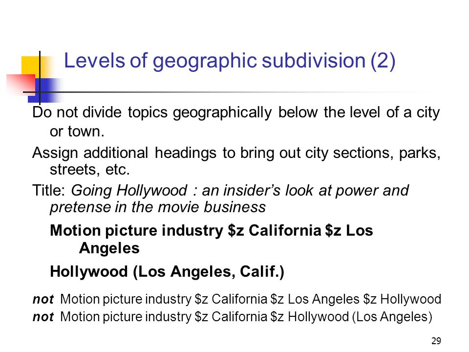 Levels of geographic subdivision No more than two levels of geographic subdivision may be used in a heading: Education $z New York (State) $z Buffalo not: Education $z New York (State) $z Erie County $z Buffalo 28