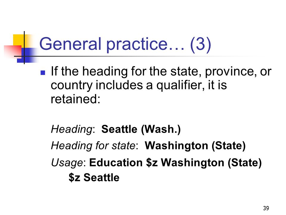 General practice… (2) When interposing the name of a state, province, or country, use its name as established in the name authority file, not in the abbreviated form from the qualifier: Heading: New Orleans (La.) Heading for state: Louisiana Usage: Gardens $z Louisiana $z New Orleans 38