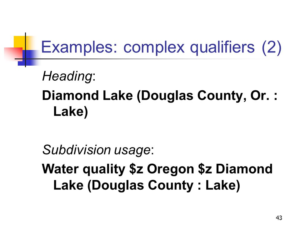 Examples: complex qualifiers (1) Heading: Clear Lake (Iowa : Lake) Subdivision usage: Water quality$z Iowa$z Clear Lake (Lake) 42