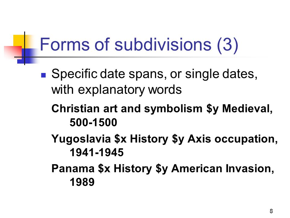 Forms of subdivisions (2) Specific century or centuries Wood engraving $y 17th century Sicily (Italy) $x History $y 15th-18th centuries Specific date spans or single dates Music $y 500-1400 Jews $x History $y 1789-1945 Depressions $y 1929 7