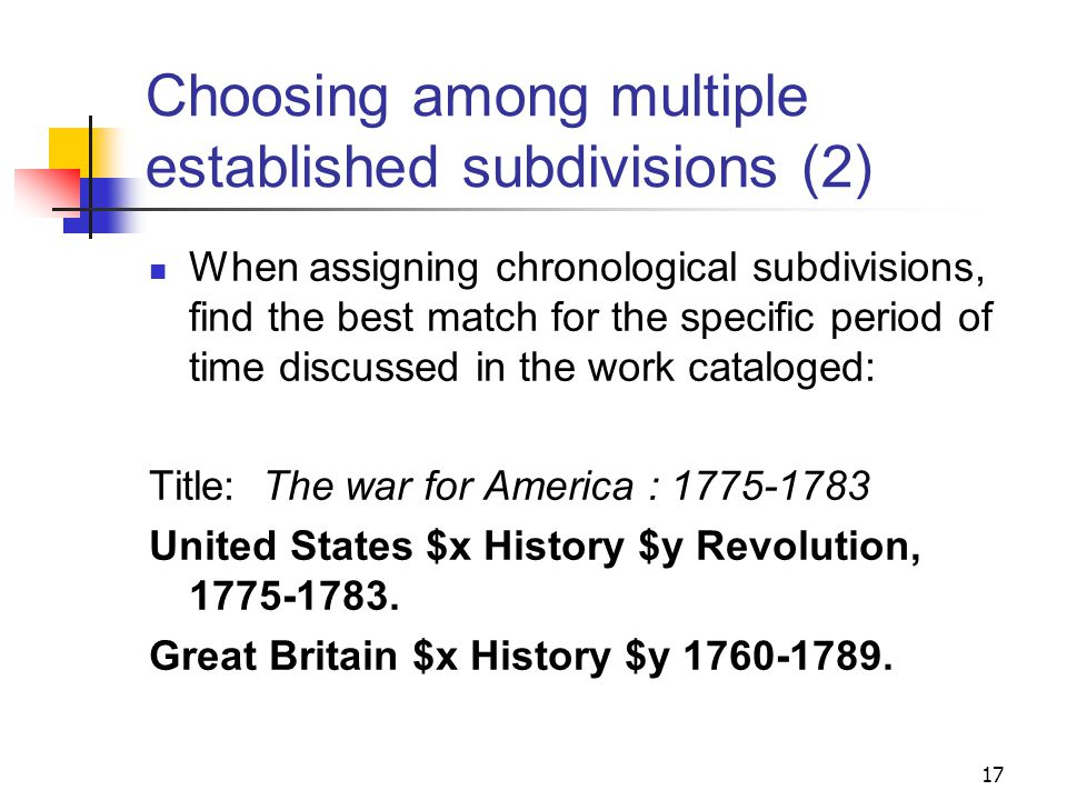 Choosing among multiple established subdivisions Period subdivisions for the history of a country are not necessarily exclusive: Great Britain $x History $y George III, 1760-1820 Great Britain $x History $y 1760-1789 Great Britain $x History $y 1789-1820 16