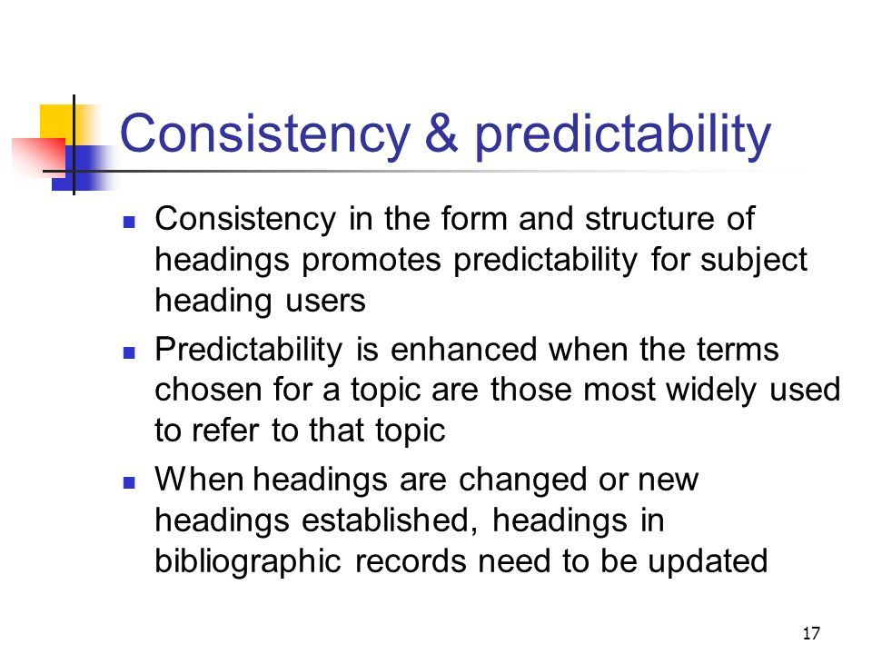 Consistency Attempts are made to maintain consistency in form and structure among similar headings Because LCSH was developed over the past century, it contains numerous inconsistencies in styles of headings Individual headings, unless they have been revised, reflect the prevailing philosophy in force at the time they were created 16