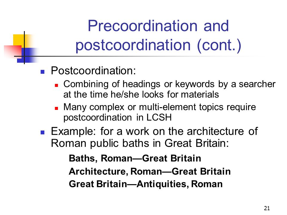 Precoordination and postcoordination Precoordination: Combining elements into one heading string in anticipation of a search on that compound topic LCSH is primarily a precoordinate system Example: Furniture designFranceHistory20th centuryExhibitions.