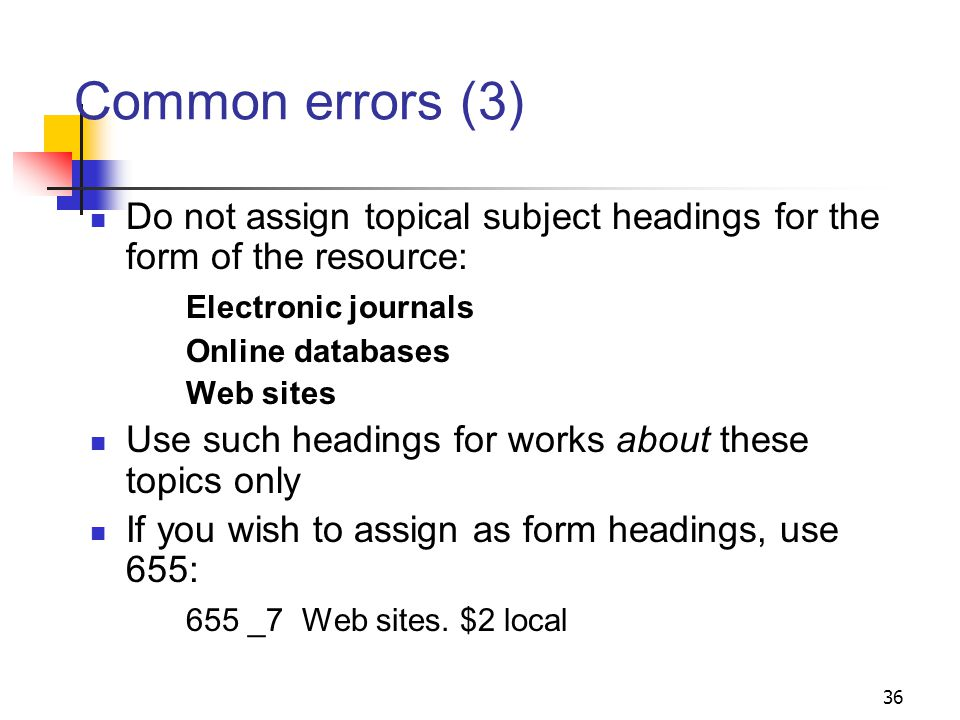 Common errors (2) Form subdivision: $v Databases has a very specific meaning in LCSH Not assigned to show that a resource is in electronic form H 1520 provides definition and guidance Resources that are essentially textual are not considered databases, even if searching is available 35