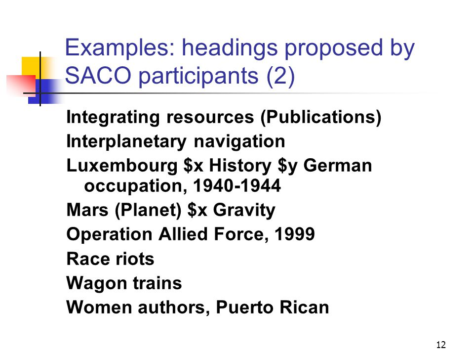 Examples: headings proposed by SACO participants Accounting fraud Biodiversity $x Monitoring Cootie catchers Cross-functional teams Customs inspection Distracted driving Former communist countries Golden Crescent (Asia) Human-wolf encounters 11