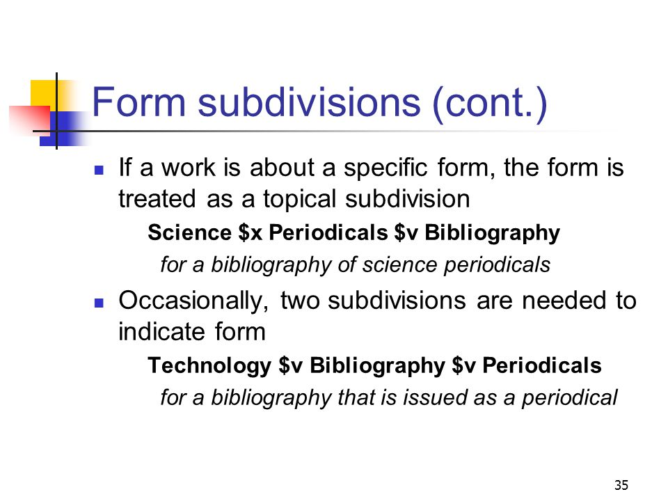 Form subdivisions Indicate what an item is rather than what it is about The most common form subdivisions may be used under all types of main headings and subdivisions Periodicals Bibliography Form subdivisions are coded $v and are generally the last subdivision in a heading 34