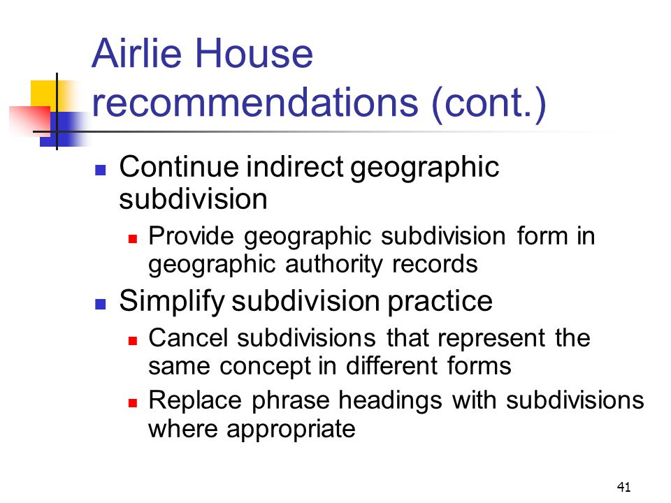 Airlie House recommendations 1991 conference to discuss the future of subdivisions in the LCSH system Recommendations include: Follow standard order of [topic][place] [period][form] where possible Use subfield coding to identify form subdivisions 40