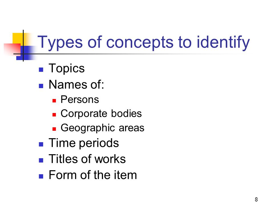 7 Determining the subject content Title Table of contents Introduction or preface Authors purpose or foreword Abstract or summary Index Illustrations, diagrams Containers Examine the subject-rich portions of the item being cataloged to identify key words and concepts: