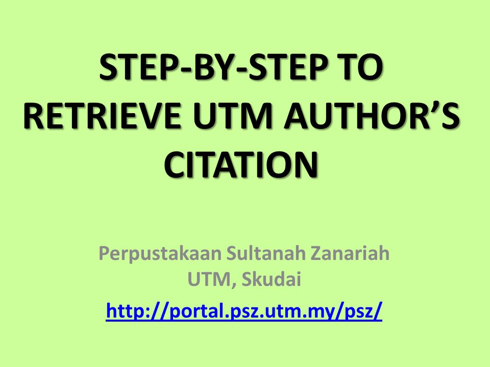 STEP-BY-STEP TO RETRIEVE UTM AUTHORS CITATION Perpustakaan Sultanah Zanariah UTM, Skudai http://portal.psz.utm.my/psz/