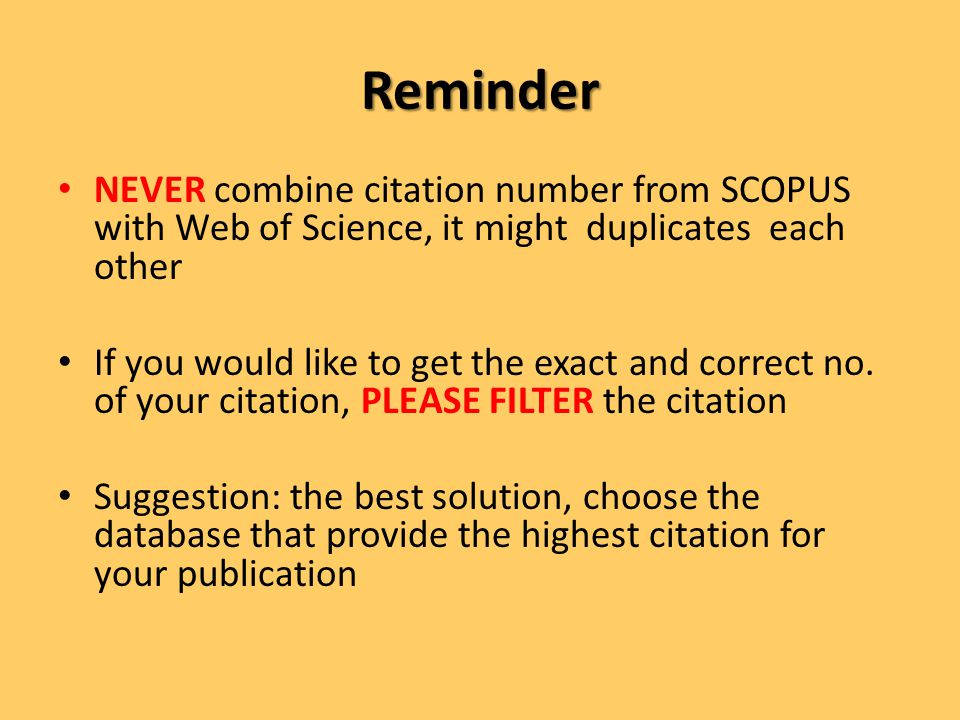 Reminder NEVER combine citation number from SCOPUS with Web of Science, it might duplicates each other If you would like to get the exact and correct