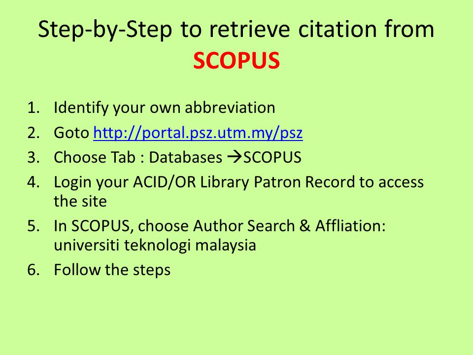 Step-by-Step to retrieve citation from SCOPUS 1.Identify your own abbreviation 2.Goto http://portal.psz.utm.my/pszhttp://portal.psz.utm.my/psz 3.Choos
