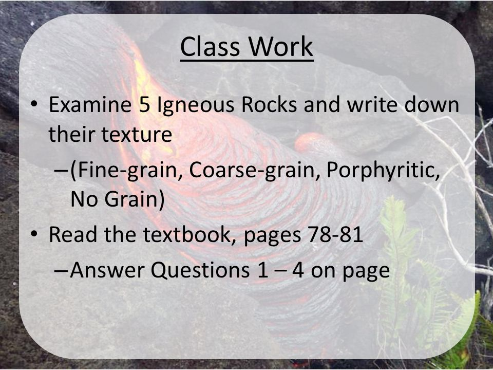 Class Work Examine 5 Igneous Rocks and write down their texture – (Fine-grain, Coarse-grain, Porphyritic, No Grain) Read the textbook, pages 78-81 – A