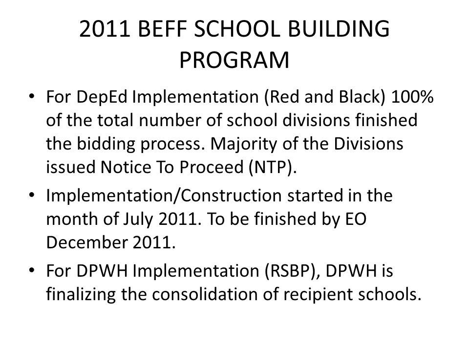 2011 BEFF SCHOOL BUILDING PROGRAM For DepEd Implementation (Red and Black) 100% of the total number of school divisions finished the bidding process.