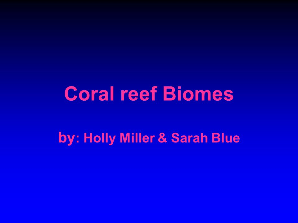Coral reef Biomes by : Holly Miller & Sarah Blue