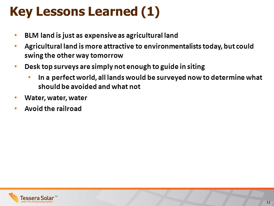 11 Key Lessons Learned (1) BLM land is just as expensive as agricultural land Agricultural land is more attractive to environmentalists today, but could swing the other way tomorrow Desk top surveys are simply not enough to guide in siting In a perfect world, all lands would be surveyed now to determine what should be avoided and what not Water, water, water Avoid the railroad