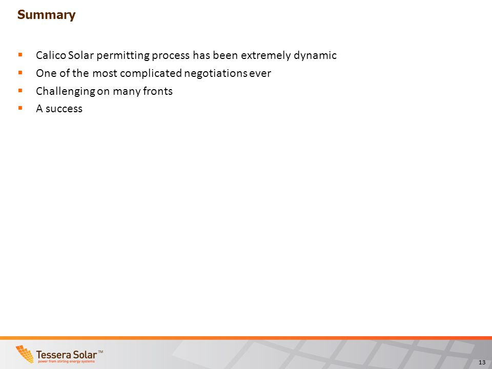 13 Summary Calico Solar permitting process has been extremely dynamic One of the most complicated negotiations ever Challenging on many fronts A success