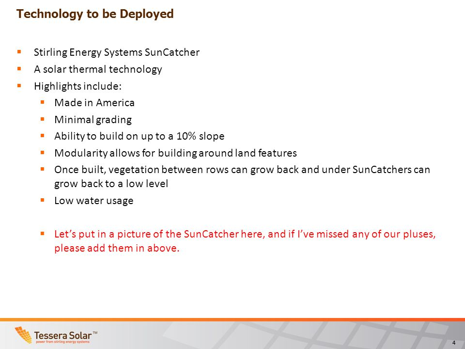 44 Technology to be Deployed Stirling Energy Systems SunCatcher A solar thermal technology Highlights include: Made in America Minimal grading Ability to build on up to a 10% slope Modularity allows for building around land features Once built, vegetation between rows can grow back and under SunCatchers can grow back to a low level Low water usage Lets put in a picture of the SunCatcher here, and if Ive missed any of our pluses, please add them in above.