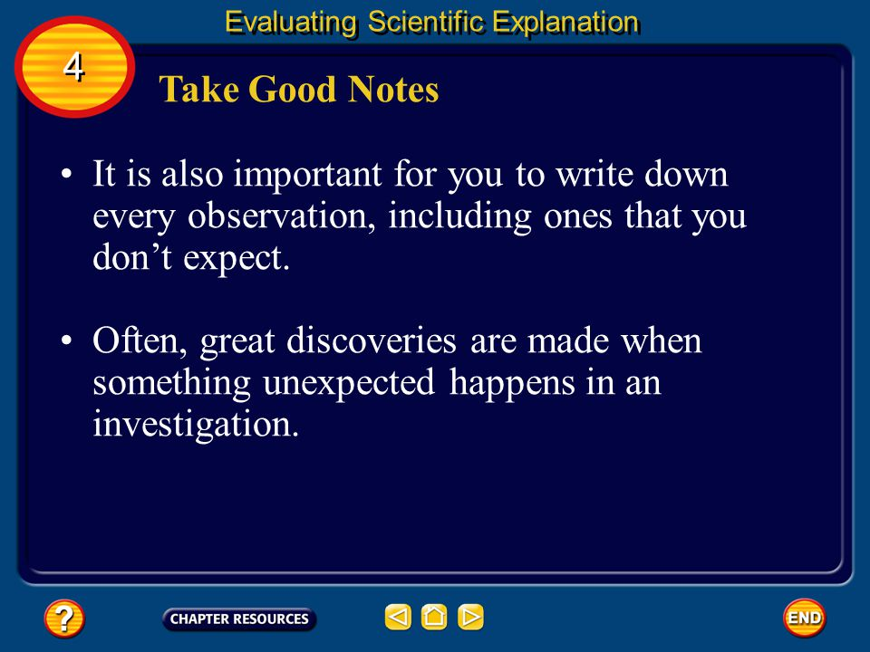 Scientists must take thorough notes at the time of an investigation. 4 4 Evaluating Scientific Explanation Take Good Notes Important details can be fo