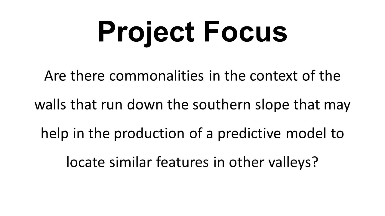 Project Focus Are there commonalities in the context of the walls that run down the southern slope that may help in the production of a predictive model to locate similar features in other valleys