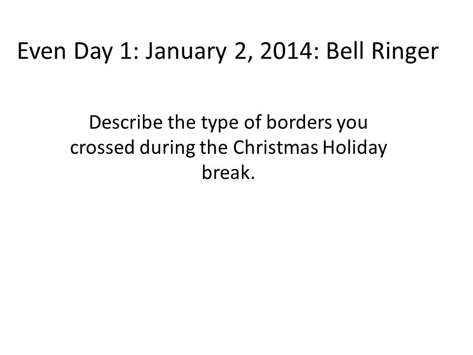 Even Day 1: January 2, 2014: Bell Ringer Describe the type of borders you crossed during the Christmas Holiday break.