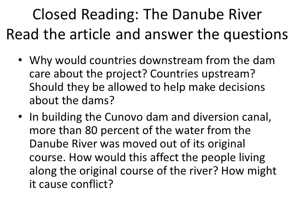 Closed Reading: The Danube River Read the article and answer the questions Why would countries downstream from the dam care about the project? Countri