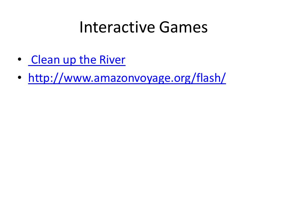 Interactive Games Clean up the River http://www.amazonvoyage.org/flash/