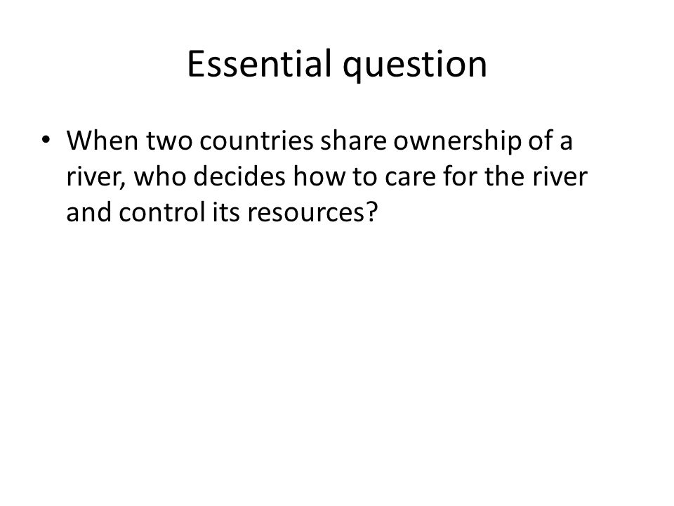 Essential question When two countries share ownership of a river, who decides how to care for the river and control its resources?