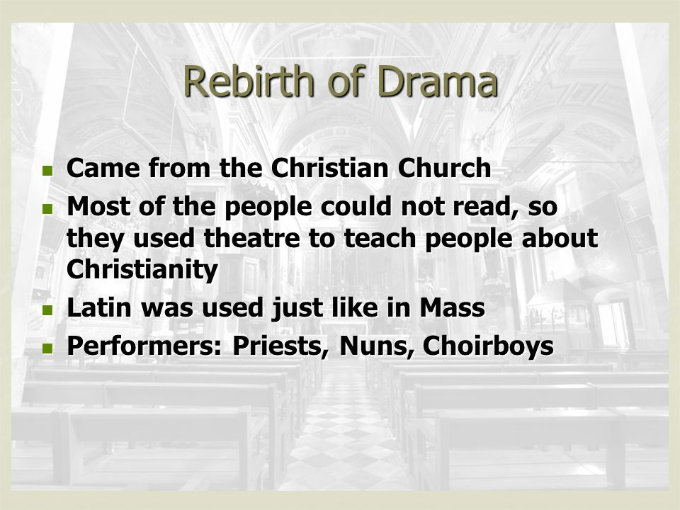 Rebirth of Drama Came from the Christian Church Came from the Christian Church Most of the people could not read, so they used theatre to teach people