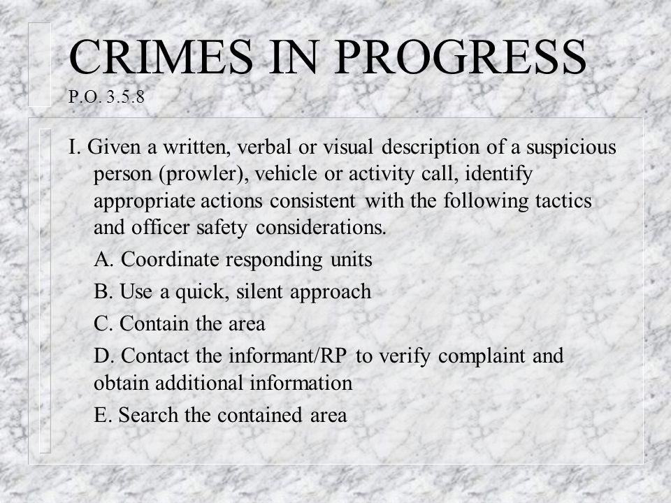 CRIMES IN PROGRESS P.O. 3.5.8 I. Given a written, verbal or visual description of a suspicious person (prowler), vehicle or activity call, identify ap