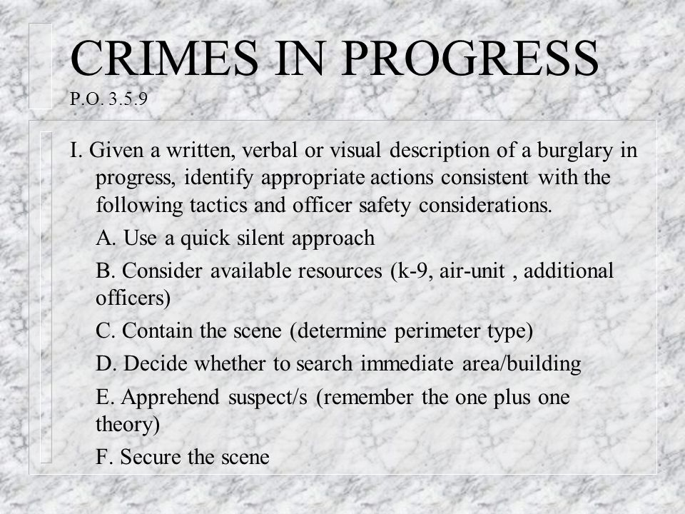 CRIMES IN PROGRESS P.O. 3.5.9 I. Given a written, verbal or visual description of a burglary in progress, identify appropriate actions consistent with