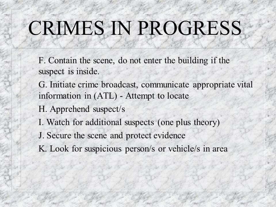 CRIMES IN PROGRESS F. Contain the scene, do not enter the building if the suspect is inside.