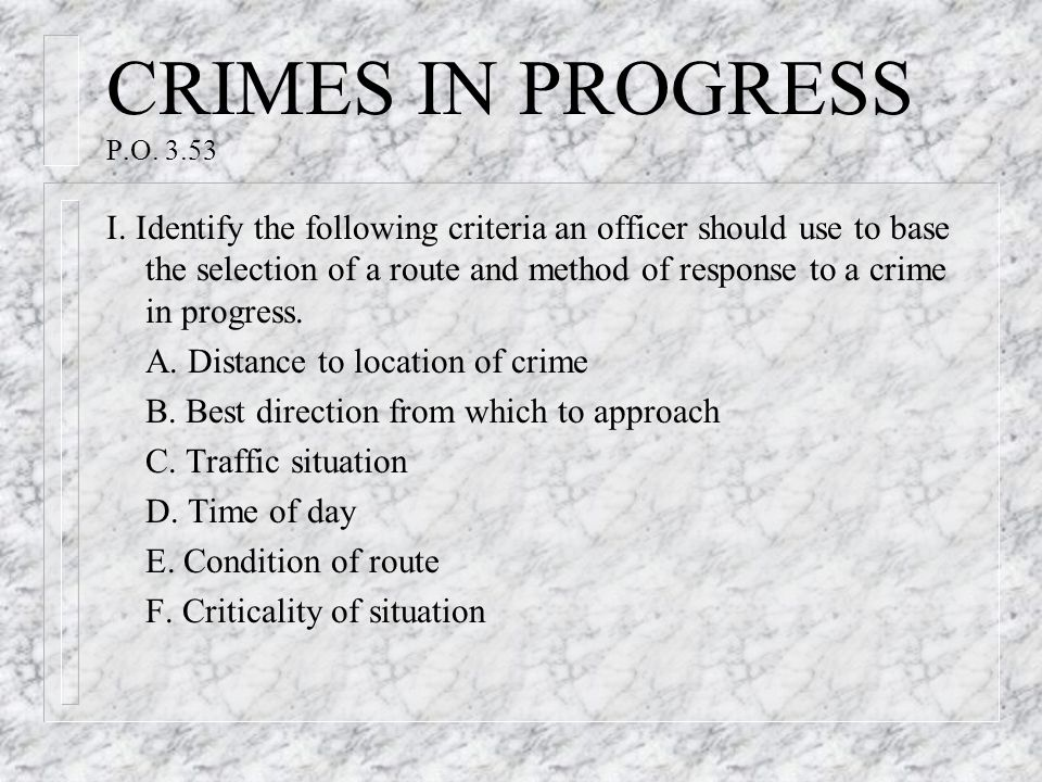 CRIMES IN PROGRESS P.O. 3.53 I. Identify the following criteria an officer should use to base the selection of a route and method of response to a cri