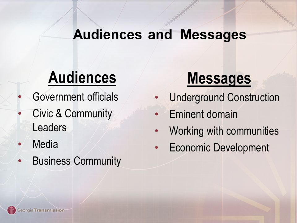 Audiences and Messages Messages Underground Construction Eminent domain Working with communities Economic Development Audiences Government officials C
