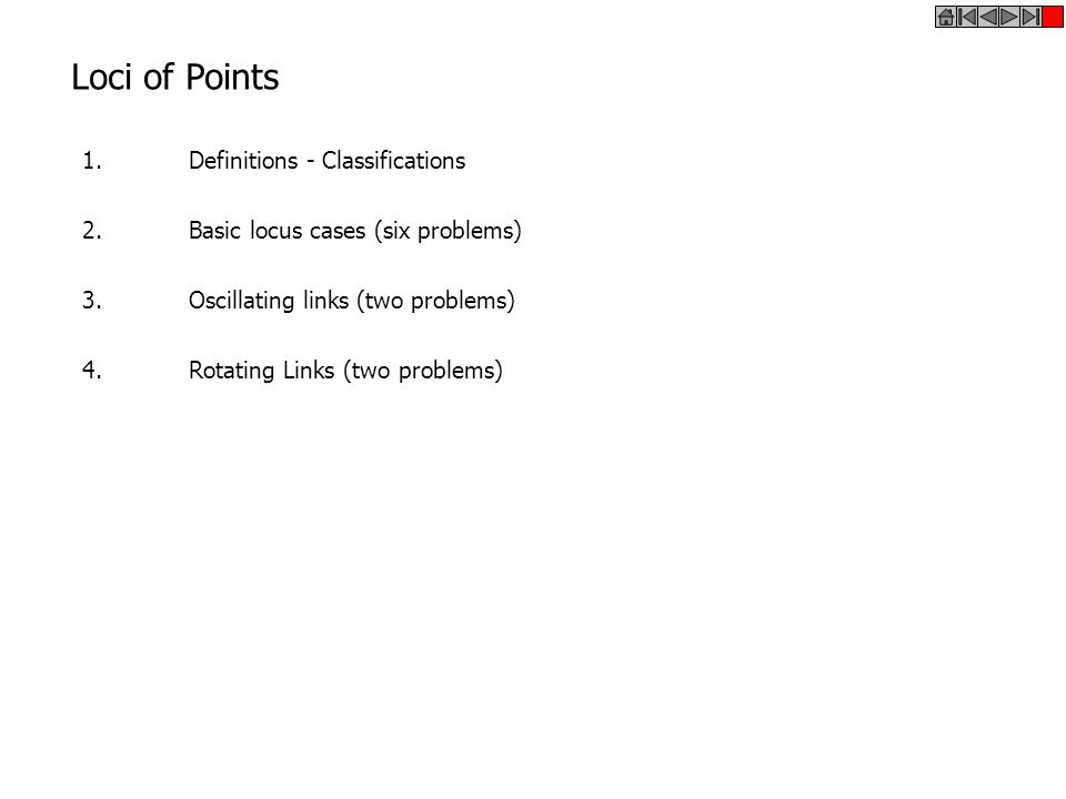 Loci of Points 1.Definitions - Classifications 2.Basic locus cases (six problems) 3.Oscillating links (two problems) 4.Rotating Links (two problems)