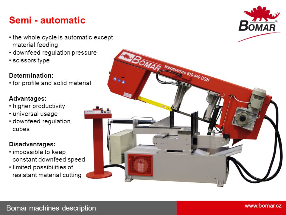 www.bomar.cz Bomar machines description Semi - automatic the whole cycle is automatic except material feeding downfeed regulation pressure scissors type Determination: for profile and solid material Advantages: higher productivity universal usage downfeed regulation cubes Disadvantages: impossible to keep constant downfeed speed limited possibilities of resistant material cutting