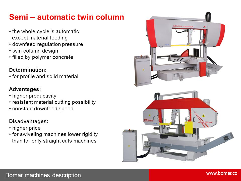 www.bomar.cz Bomar machines description Semi – automatic twin column the whole cycle is automatic except material feeding downfeed regulation pressure twin column design filled by polymer concrete Determination: for profile and solid material Advantages: higher productivity resistant material cutting possibility constant downfeed speed Disadvantages: higher price for swiveling machines lower rigidity than for only straight cuts machines