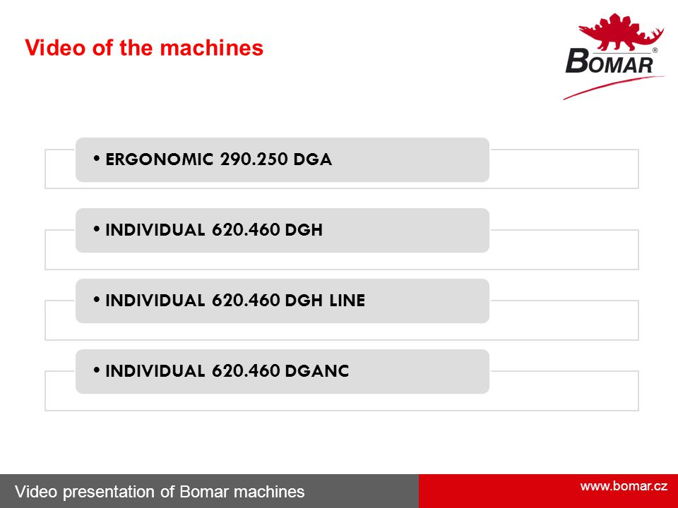 www.bomar.cz Video of the machines Video presentation of Bomar machines ERGONOMIC 290.250 DGA INDIVIDUAL 620.460 DGH INDIVIDUAL 620.460 DGH LINE INDIV
