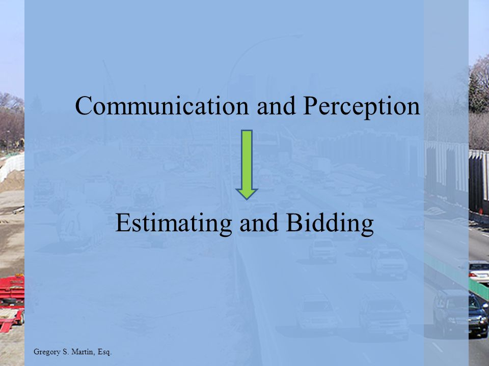 Gregory S. Martin, Esq. Communication and Perception Estimating and Bidding