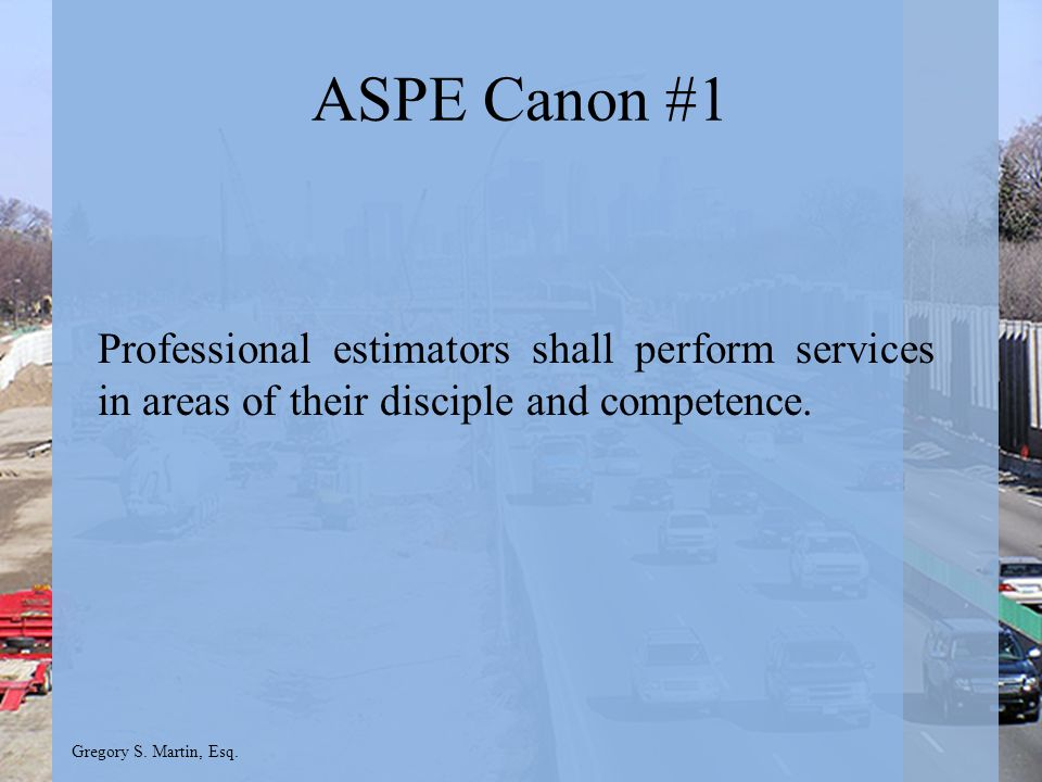 Gregory S. Martin, Esq. ASPE Canon #1 Professional estimators shall perform services in areas of their disciple and competence.