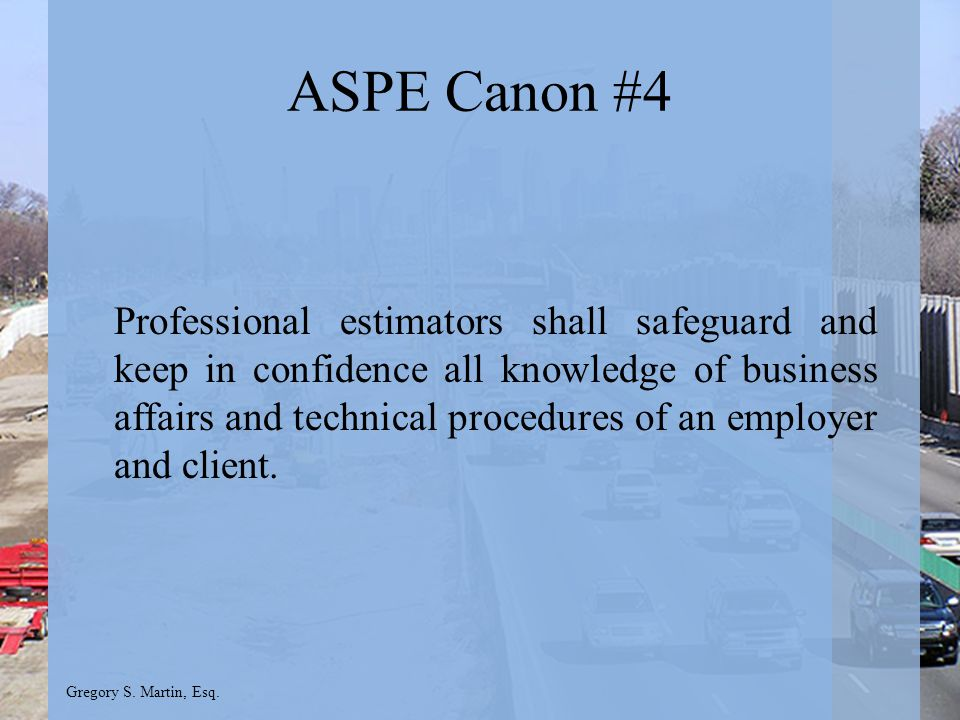 Gregory S. Martin, Esq. ASPE Canon #4 Professional estimators shall safeguard and keep in confidence all knowledge of business affairs and technical p