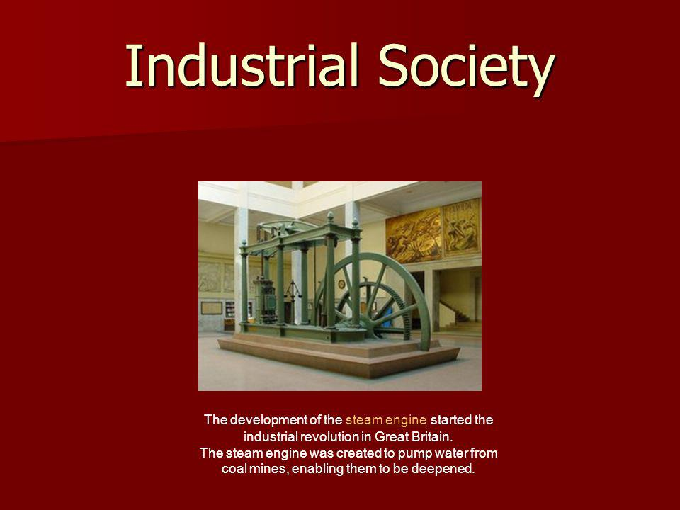 Industrial Society The development of the steam engine started the industrial revolution in Great Britain.steam engine The steam engine was created to pump water from coal mines, enabling them to be deepened.