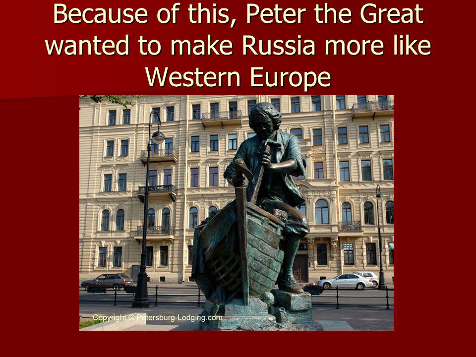 Because of this, Peter the Great wanted to make Russia more like Western Europe