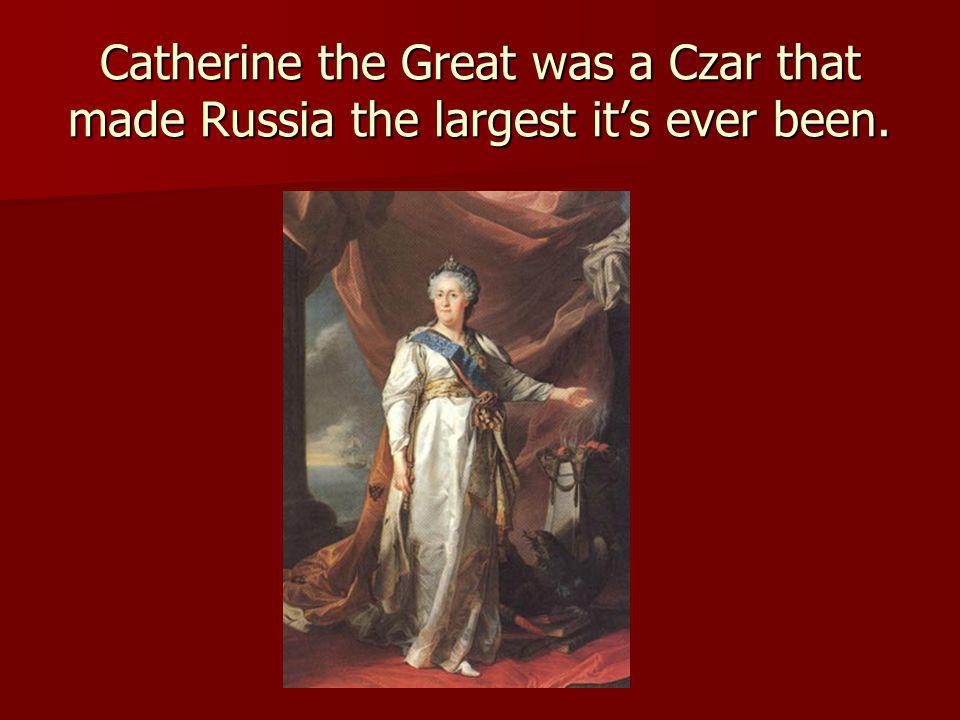 Catherine the Great was a Czar that made Russia the largest its ever been.