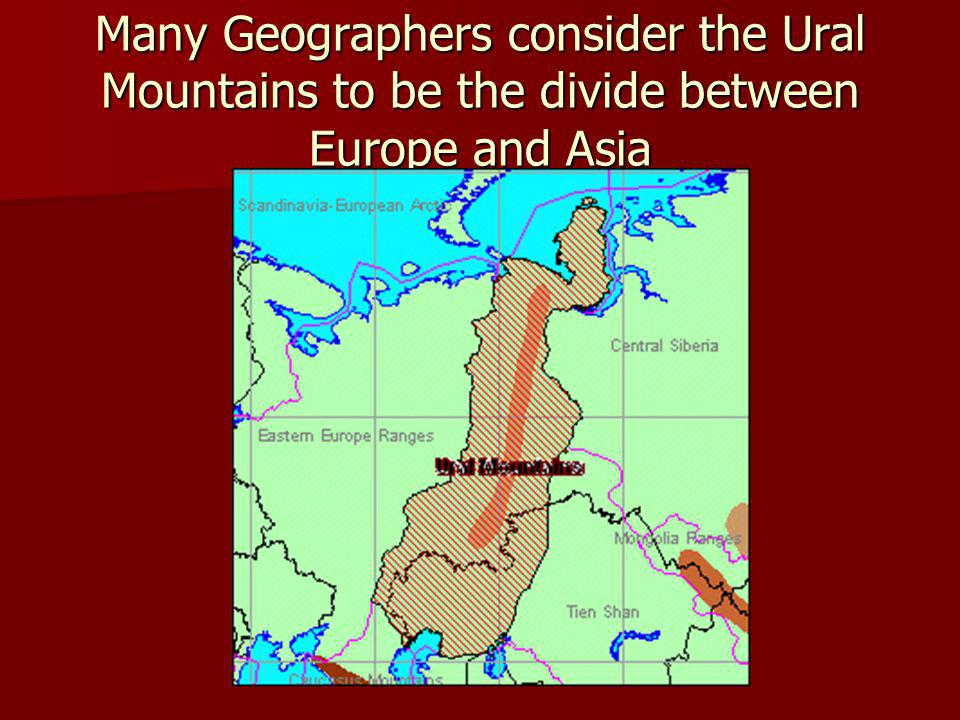 Many Geographers consider the Ural Mountains to be the divide between Europe and Asia